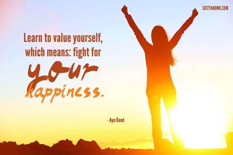 Ayn Rand - Learn to value yourself, which means: fight for your happiness.
