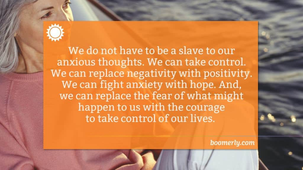 We do not have to be a slave to our anxious thoughts. We can take control. We can replace negativity with positivity. We can fight anxiety with hope. And, we can replace the fear of what might happen to us with the courage to take control of our lives.