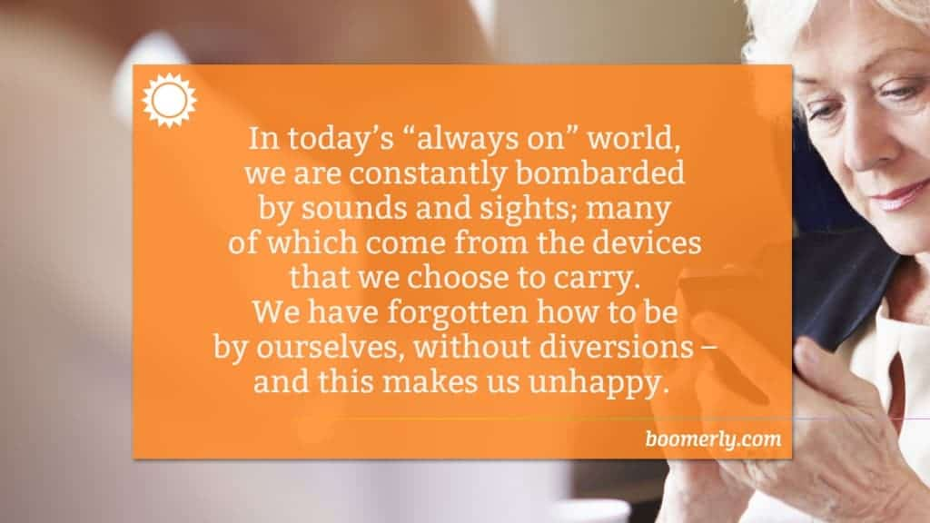 """In today's """"always on"""" world, we are constantly bombarded by sounds and sights; many of which come from the devices that we choose to carry. We have forgotten how to be by ourselves, without diversions – and this makes us unhappy."""