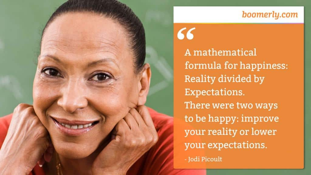 """""""A mathematical formula for happiness: Reality divided by Expectations. There were two ways to be happy: improve your reality or lower your expectations."""" - Jodi Picoult"""
