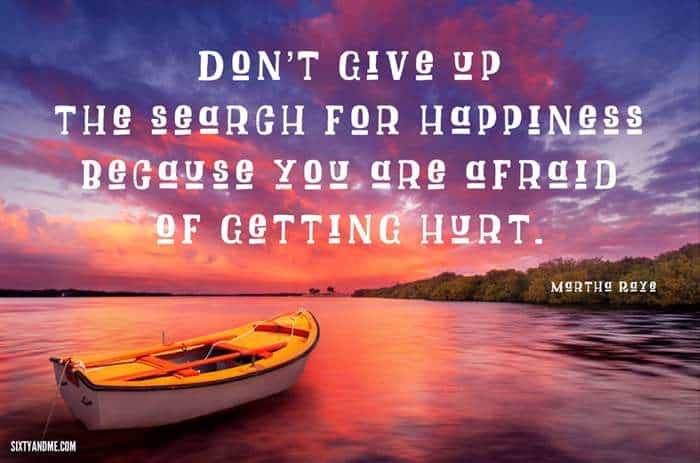 "Fear of Getting Hurt - ""Don't give up the search for happiness because you are afraid of getting hurt."" - Martha Raye"