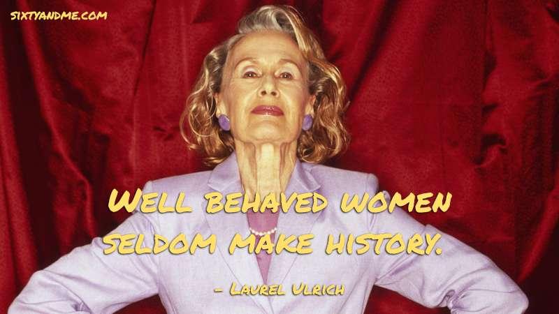 Well behaved women seldom make history. - Laurel Ulrich