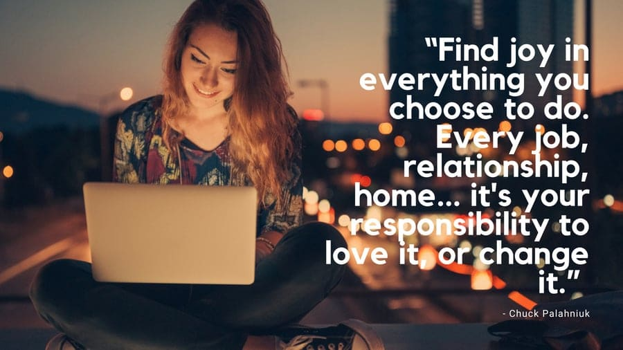 Find joy in everything you choose to do. Every job, relationship, home... its your responsibility to love it, or change it